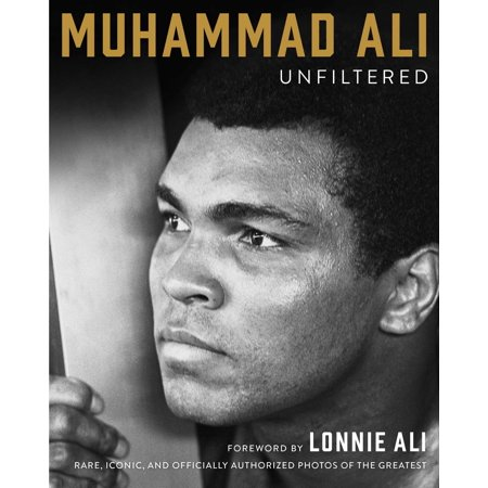 Muhammad Ali Unfiltered : Rare, Iconic, and Officially Authorized Photos of the