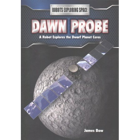 Dawn Probe : A Robot Explores the Dwarf Planet Ceres (Planet Robot)