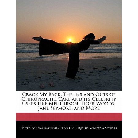 Crack My Back : The Ins and Outs of Chiropractic Care and Its Celebrity Users Like Mel Gibson, Tiger Woods, Jane Seymore, and
