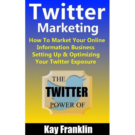 Twitter Marketing: How To Market Your Online Information Business: Setting Up & Optimizing Your Twitter Exposure -