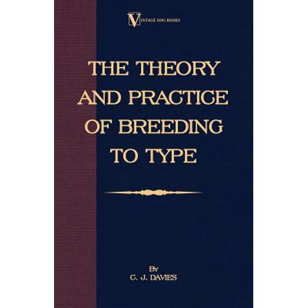 The Theory and Practice of Breeding to Type and Its Application to the Breeding of Dogs, Farm Animals, Cage Birds and Other Small Pets -