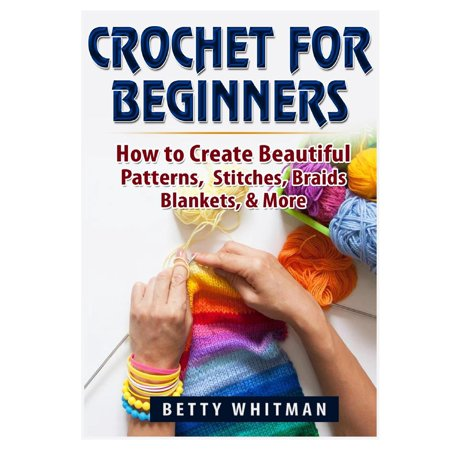 Crochet for Beginners: How to Create Beautiful Patterns, Stitches, Braids, Blankets, & More (Paperback) (Braid Book)