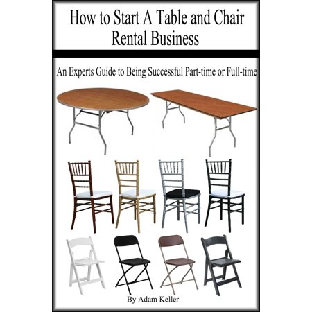 How to Start A Table and Chair Rental Business: An Experts Guide to Being Successful Part-time or Full-time -