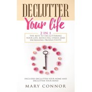 Declutter Your Life: 2 in 1: The Keys To Decluttering Your Life, Reducing Stress And Increasing Productivity: Includes Declutter Your Home and Declutter Your Mind - eBook