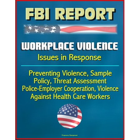FBI Report: Workplace Violence - Issues in Response, Preventing Violence, Sample Policy, Threat Assessment, Police-Employer Cooperation, Violence Against Health Care Workers - (Sample Of Investigation Report In The Workplace)