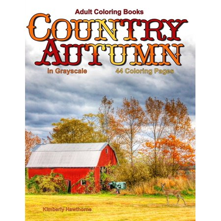 Adult Coloring Books: Country Autumn in Grayscale: 42 Coloring Pages of Autumn Country Scenes, Rural Landscapes and Farm Scenes with Barns, Cottages, Farm Animals, Wild Animals, Tractors, Gardens, Wat