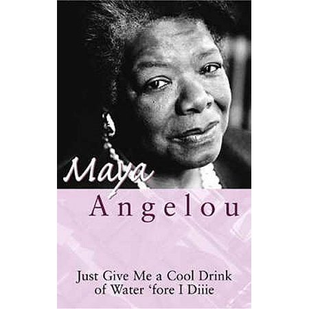 Just Give Me a Cool Drink of Water : 'Fore I Diiie: The Poetry of Maya Angelou. Oh Pray My Wings Are Gonna Fit Me Well](Cool Ba)