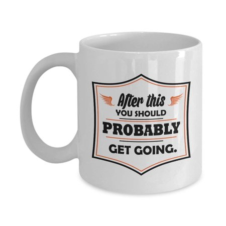 After This You Should Probably Get Going. Funny Hangover Recovery & Sobriety Themed Quotes Coffee & Tea Gift Mug, Ornament, Accessories, Supplies, Favors, Merchandise And Gag Gifts For Men &