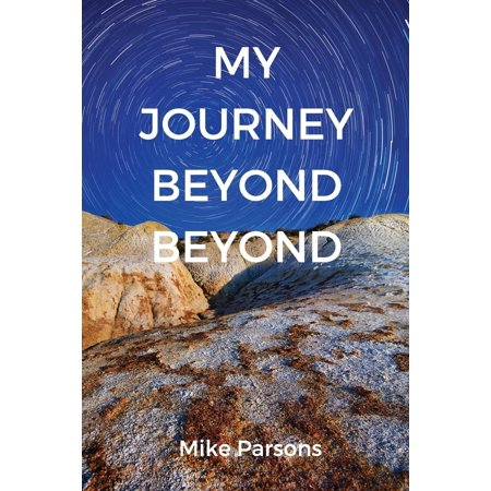 My Journey Beyond Beyond : An autobiographical record of deep calling to deep in pursuit of intimacy with (A Record Of A Mortals Journey To Immortality)