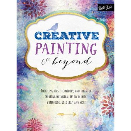 Creative Painting and Beyond : Inspiring Tips, Techniques, and Ideas for Creating Whimsical Art in Acrylic, Watercolor, Gold Leaf, and More