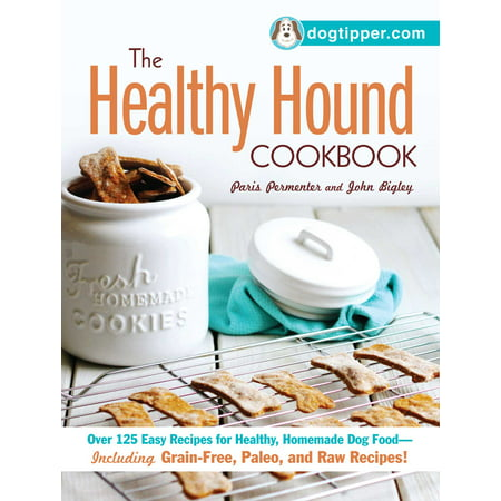 The Healthy Hound Cookbook : Over 125 Easy Recipes for Healthy, Homemade Dog Food--Including Grain-Free, Paleo, and Raw