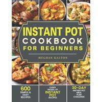 Instant Pot Cookbook for Beginners : 600 Simple & Easy Recipes - Every Model of Instant Pot Recipes - 30-Day Instant Pot Meal Plan Challenge (Paperback)