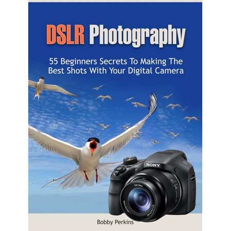 Dslr Photography: 55 Beginners Secrets to Making the Best Shots with Your Digital Camera - (Best Entry Level Dslr For Beginners)