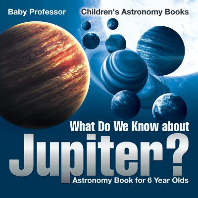 What Do We Know about Jupiter? Astronomy Book for 6 Year Old Children's Astronomy - 6 Years Old