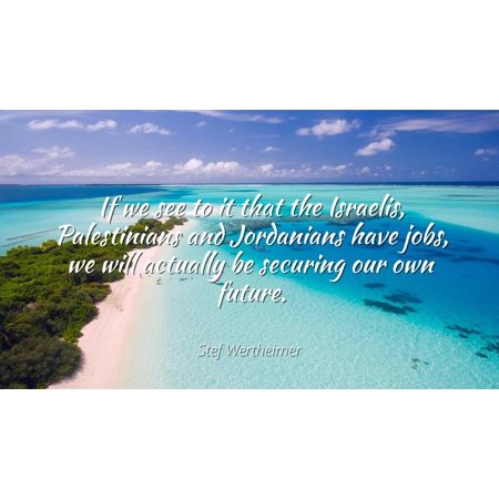 Stef Wertheimer - If we see to it that the Israelis, Palestinians and Jordanians have jobs, we will actually be securing our own future. - Famous Quotes Laminated POSTER PRINT