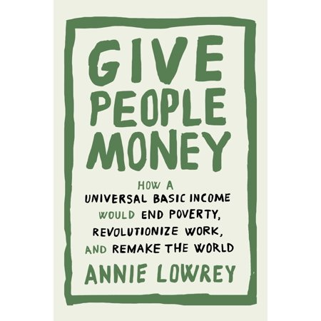 Give People Money : How a Universal Basic Income Would End Poverty, Revolutionize Work, and Remake the - New Halloween 3 Remake