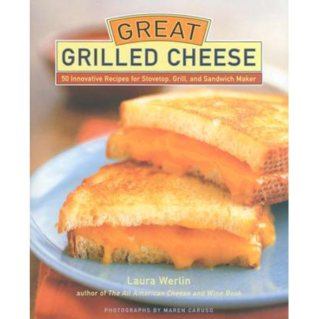 Great Grilled Cheese : 50 Innovative Recipes for Stovetop, Grill, and Sandwich Maker