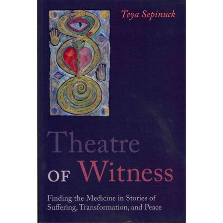 Theatre of Witness: Finding the Medicine in Stories of Suffering, Transformation and Peace