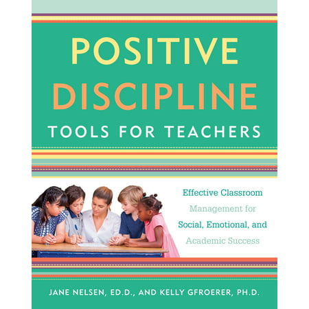 Positive Discipline Tools for Teachers : Effective Classroom Management for Social, Emotional, and Academic Success