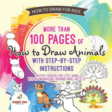 How to Draw for Kids. More than 100 Pages of How to Draw Animals with Step-by-Step Instructions. Creative Exercises for Little Hands with Big Imaginations (Drawing Books Age 8-12) (Paperback)