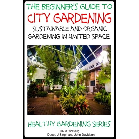 A Beginner's Guide to City Gardening: Sustainable and Organic Gardening In Limited Space - eBook