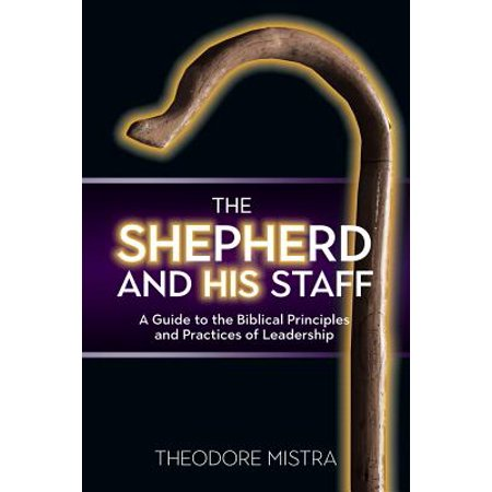 The Shepherd and His Staff : A Guide to the Biblical Principles and Practices of Leadership (Shepherd Staff Book)