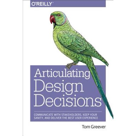 Articulating Design Decisions : Communicate with Stakeholders, Keep Your Sanity, and Deliver the Best User