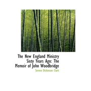 The New England Ministry Sixty Years Ago : The Memoir of John Woodbridge