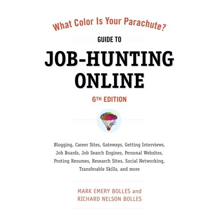 What Color Is Your Parachute? Guide to Job-Hunting Online, Sixth Edition : Blogging, Career Sites, Gateways, Getting Interviews, Job Boards, Job Search Engines, Personal Websites, Posting Resumes, Research Sites, Social Networking - Online Trading Sites