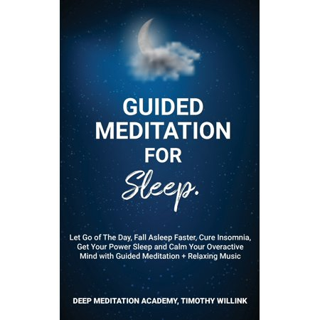 Guided Meditation for Sleep: Let Go of The Day, Fall Asleep Faster, Cure Insomnia, Get Your Power Sleep and Calm Your Overactive Mind with Guided Meditation + Relaxing Music (Now Relax And Get On Your Back)