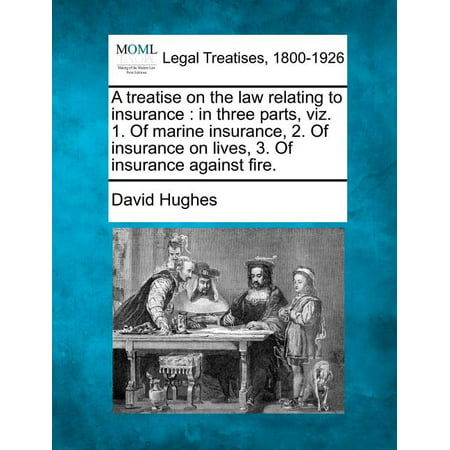 A Treatise on the Law Relating to Insurance : In Three Parts, Viz. 1. of Marine Insurance, 2. of Insurance on Lives, 3. of Insurance Against Fire. Iii Marine Life