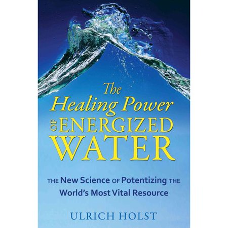 The Healing Power Of Energized Water  The New Science Of Potentizing The Worlds Most Vital Resource