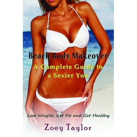 Beach Body Makeover: A Complete Guide to a Sexier You - eBook