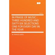 In Praise of Music : Three Hundred and Sixty-Six Selections One for Every Day in the Year