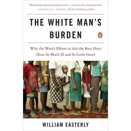 The White Man's Burden : Why the West's Efforts to Aid the Rest Have Done So Much Ill and So Little (The Term White Mans Burden Refers To)