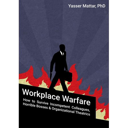 Workplace Warfare: How to Survive Incompetent Colleagues, Horrible Bosses and Organizational Theatrics -