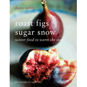 Roast Figs Sugar Snow : Winter Food to Warm the Soul