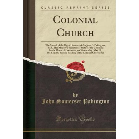 Colonial Church : The Speech of the Right Honourable Sir John S. Pakington, Bart., Her Majesty's Secretary of State for the Colonies; In the House of Commons, on Wednesday, May 19, 1852, on the Second Reading of the Colonial Church Bill (Classic Reprint) (Highland Commons)