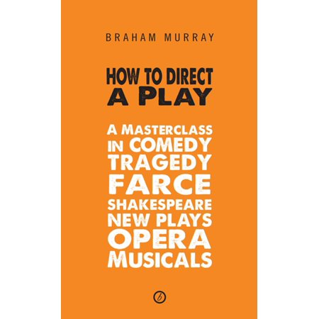 How to Direct a Play: A Masterclass in Comedy, Tragedy, Farce, Shakespeare, New Plays, Opera and Musicals -