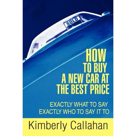 How to Buy a New Car at the Best Price : Exactly What to Say Exactly Who to Say It (Best Car Buyer Reviews)