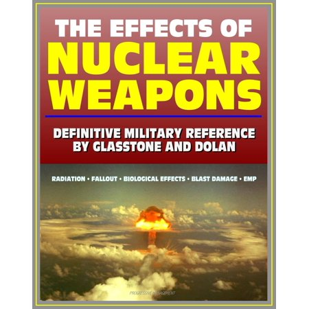 The Effects of Nuclear Weapons: Glasstone and Dolan Authoritative Military Reference on Atomic Explosions, Blast Damage, Radiation, Fallout, EMP, Biological, Radio and Radar Effects -