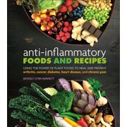 Anti-Inflammatory Foods and Recipes : Using the Power of Plant Foods to Heal and Prevent Arthritis, Cancer, Diabetes, Heart Disease, and Chronic Pain