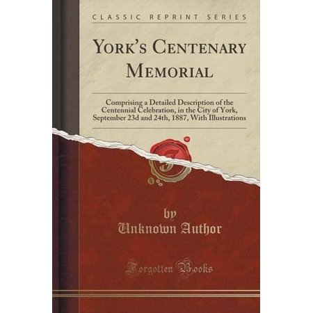 Yorks Centenary Memorial  Comprising A Detailed Description Of The Centennial Celebration  In The City Of York  September 23D And 24Th  1887  Wi