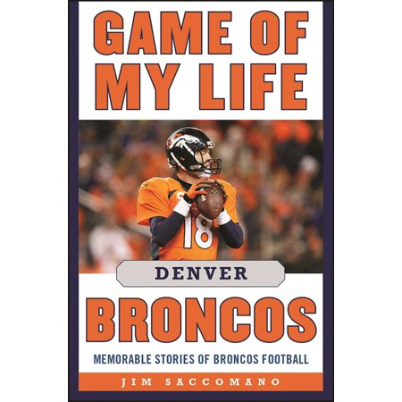 Game of My Life Denver Broncos : Memorable Stories of Broncos Football - Football Broncos