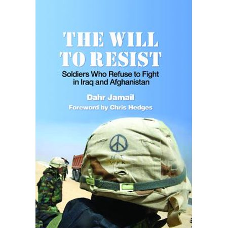 The Will to Resist : Soldiers Who Refuse to Fight in Iraq and (Soldiers Fighting In Afghanistan)