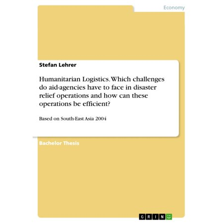 Humanitarian Logistics. Which challenges do aid-agencies have to face in disaster relief operations and how can these operations be efficient? - (How To Have Big Face)