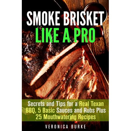 Smoke Brisket Like a Pro : Secrets and Tips for a Real Texan BBQ, 5 Basic Sauces and Rubs Plus 25 Mouthwatering Recipes -