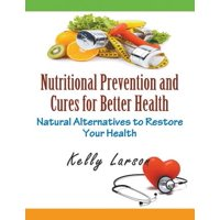 Nutritional Prevention and Cures for Better Health : Natural Alternatives to Restore Your Health