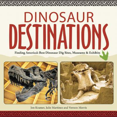 Dinosaur Destinations : Finding America's Best Dinosaur Dig Sites, Museums and