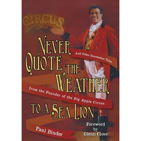 Never Quote the Weather to a Sea Lion : And Other Uncommon Tales from the Founder of the Big Apple Circus